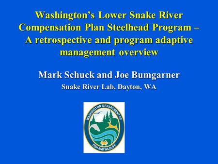 Washington's Lower Snake River Compensation Plan Steelhead Program – A retrospective and program adaptive management overview Mark Schuck and Joe Bumgarner.