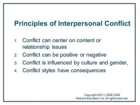 Copyright ©2011, 2008, 2005 Pearson Education, Inc. All rights reserved. 1. Conflict can center on content or relationship issues 2. Conflict can be positive.