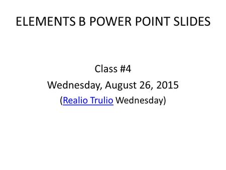 ELEMENTS B POWER POINT SLIDES Class #4 Wednesday, August 26, 2015 (Realio Trulio Wednesday)Realio Trulio.