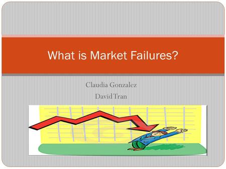 Claudia Gonzalez David Tran What is Market Failures?