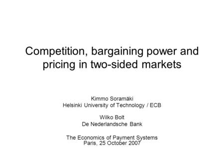Competition, bargaining power and pricing in two-sided markets Kimmo Soramäki Helsinki University of Technology / ECB Wilko Bolt De Nederlandsche Bank.