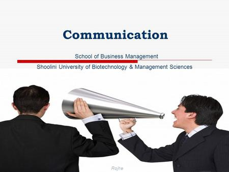 RojheSchool of Business Management (SU) 1 Communication School of Business Management Shoolini University of Biotechnology & Management Sciences Rojhe.