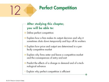 © 2010 Pearson Addison-Wesley. What Is Perfect Competition? Perfect competition is an industry in which  Many firms sell identical products to many buyers.