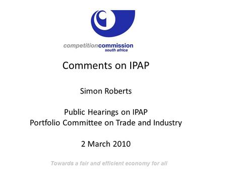 Towards a fair and efficient economy for all Comments on IPAP Simon Roberts Public Hearings on IPAP Portfolio Committee on Trade and Industry 2 March 2010.