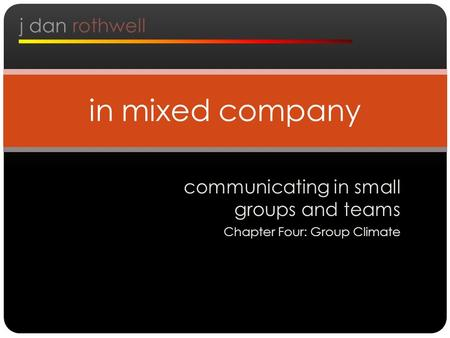 Communicating in small groups and teams Chapter Four: Group Climate in mixed company j dan rothwell.