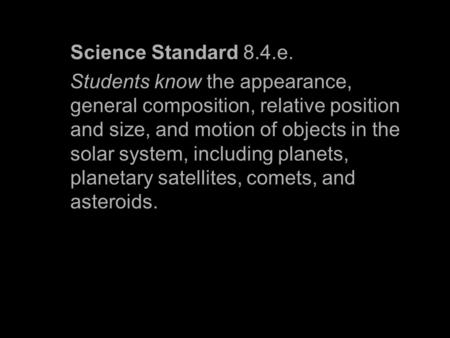 Science Standard 8.4.e. Students know the appearance, general composition, relative position and size, and motion of objects in the solar system, including.