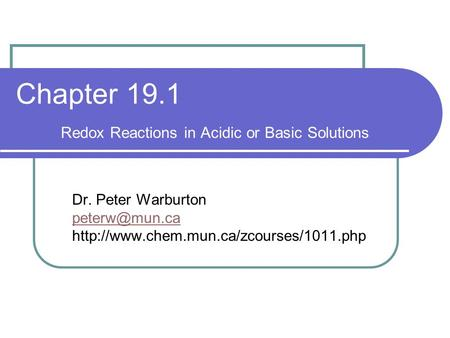 Chapter 19.1 Redox Reactions in Acidic or Basic Solutions Dr. Peter Warburton
