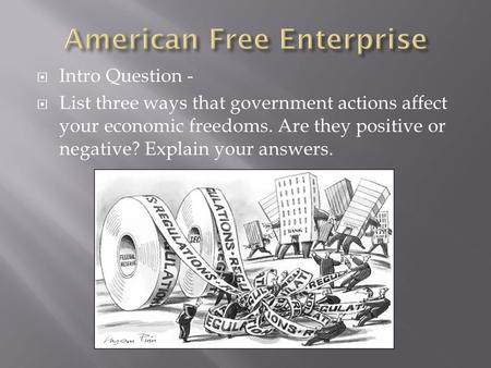  Intro Question -  List three ways that government actions affect your economic freedoms. Are they positive or negative? Explain your answers.