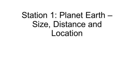 Station 1: Planet Earth – Size, Distance and Location.