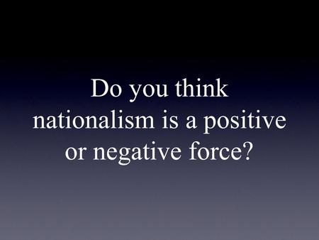 Do you think nationalism is a positive or negative force?