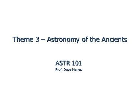 Theme 3 – Astronomy of the Ancients ASTR 101 Prof. Dave Hanes.