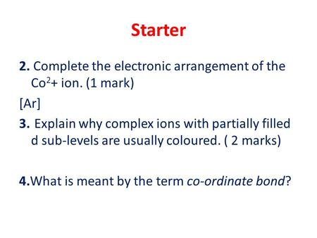 Starter 2. Complete the electronic arrangement of the Co 2 + ion. (1 mark) [Ar] 3. Explain why complex ions with partially filled d sub-levels are usually.