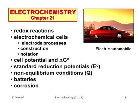 17-Nov-97Electrochemistry (Ch. 21)1 ELECTROCHEMISTRY Chapter 21 Electric automobile redox reactions electrochemical cells electrode processes construction.