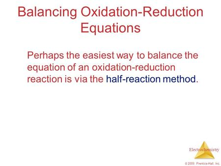 Electrochemistry © 2009, Prentice-Hall, Inc. Balancing Oxidation-Reduction Equations Perhaps the easiest way to balance the equation of an oxidation-reduction.