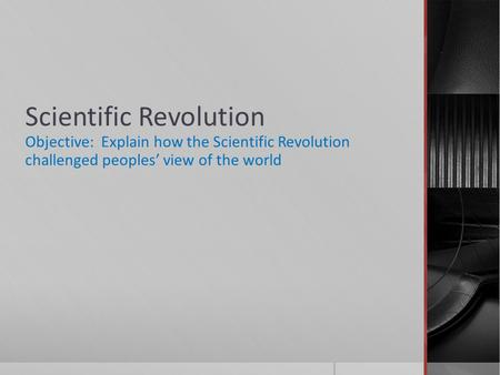 Scientific Revolution Objective: Explain how the Scientific Revolution challenged peoples' view of the world.
