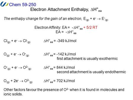 Chem 59-250 Electron Attachment Enthalpy,  H° ea The enthalpy change for the gain of an electron,E (g) + e -  E - (g) Electron Affinity: EA = -  H°