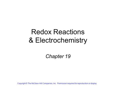 Redox Reactions & Electrochemistry Chapter 19 Copyright © The McGraw-Hill Companies, Inc. Permission required for reproduction or display.