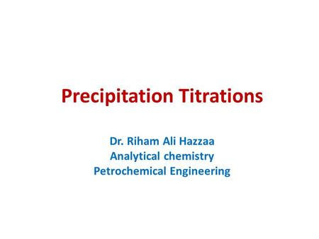 Precipitation Titrations Dr. Riham Ali Hazzaa Analytical chemistry Petrochemical Engineering.