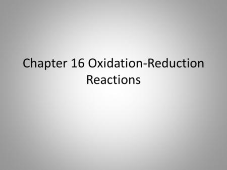 Chapter 16 Oxidation-Reduction Reactions. Objectives 16.1 Analyze the characteristics of an oxidation reduction reaction 16.1 Distinguish between oxidation.