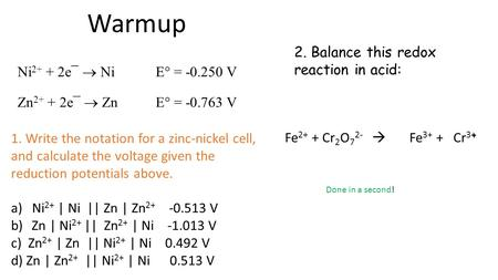 Warmup 2. Balance this redox reaction in acid: + Fe 2+ + Cr 2 O 7 2-  Fe 3+ + Cr 3+ Ni 2+ + 2e¯  Ni E° = -0.250 V Zn 2+ + 2e¯  Zn E° = -0.763 V 1. Write.