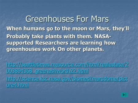 Greenhouses For Mars When humans go to the moon or Mars, they ' ll Probably take plants with them. NASA- supported Researchers are learning how greenhouses.