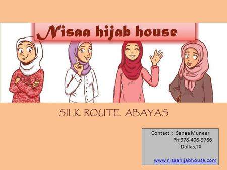 SILK ROUTE ABAYAS Contact : Sanaa Muneer Ph:978-406-9786 Dallas,TX www.nisaahijabhouse.com.