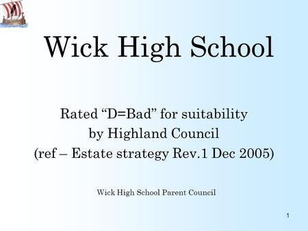 "1 Wick High School Rated ""D=Bad"" for suitability by Highland Council (ref – Estate strategy Rev.1 Dec 2005) Wick High School Parent Council."