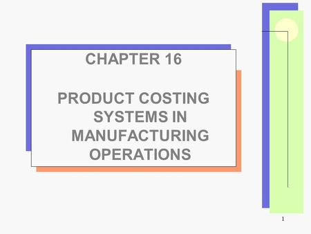 1 CHAPTER 16 PRODUCT COSTING SYSTEMS IN MANUFACTURING OPERATIONS.