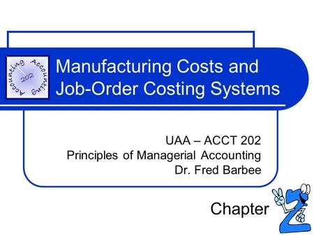 Manufacturing Costs and Job-Order Costing Systems UAA – ACCT 202 Principles of Managerial Accounting Dr. Fred Barbee Chapter.