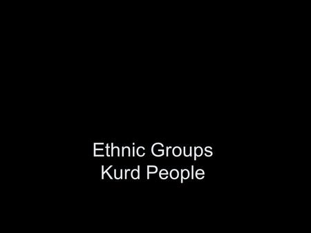 Ethnic Groups Kurd People. Ethnic Groups Ethnic Group – identified on the basis of religion, race, or national origin Three major ethnic groups in Middle.