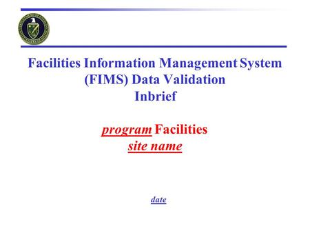 Facilities Information Management System (FIMS) Data Validation Inbrief program Facilities site name date.
