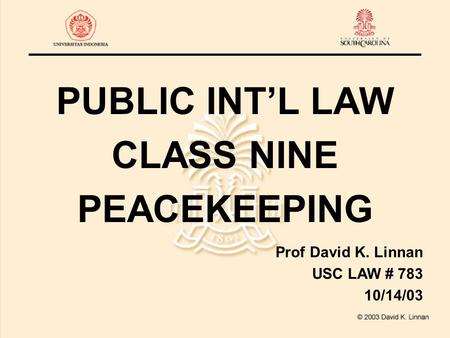PUBLIC INT'L LAW CLASS NINE PEACEKEEPING Prof David K. Linnan USC LAW # 783 10/14/03.