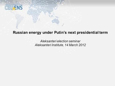 Russian energy under Putin's next presidential term Aleksanteri election seminar Aleksanteri Institute, 14 March 2012.