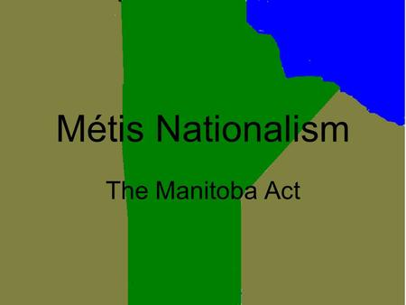 Métis Nationalism The Manitoba Act. What is it? The Manitoba act was when the Red Rover colony persuaded the federal government to admit Manitoba as Canada's.