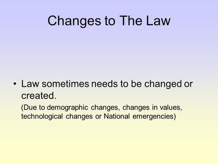 Changes to The Law Law sometimes needs to be changed or created. (Due to demographic changes, changes in values, technological changes or National emergencies)