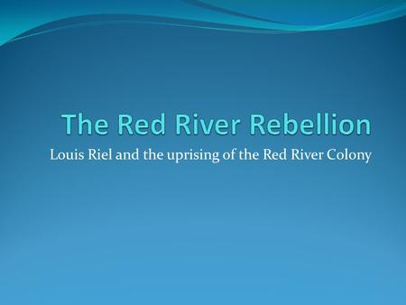 Louis Riel and the uprising of the Red River Colony.