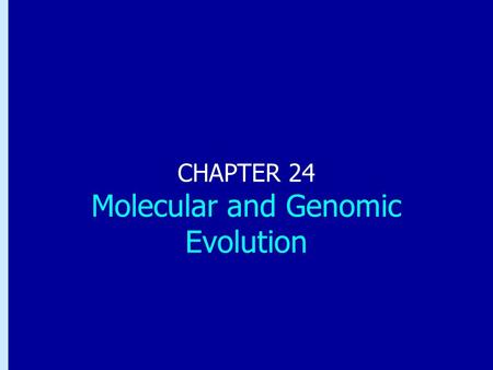 Chapter 24: Molecular and Genomic Evolution CHAPTER 24 Molecular and Genomic Evolution.