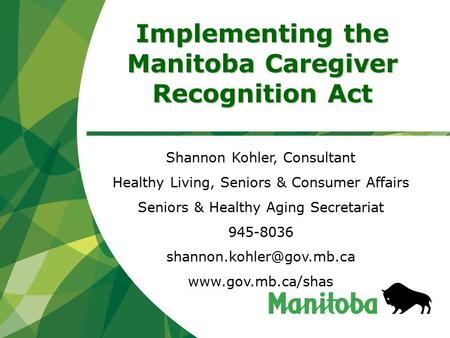 Implementing the Manitoba Caregiver Recognition Act Shannon Kohler, Consultant Healthy Living, Seniors & Consumer Affairs Seniors & Healthy Aging Secretariat.