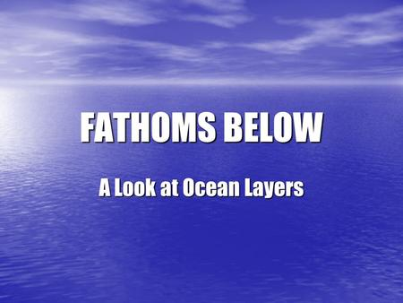 FATHOMS BELOW A Look at Ocean Layers. What are the Zones? Click on a zone to find out more information! Sunlit Zone Trenches Dark Zone Abyss Twilight.
