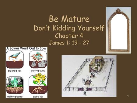 1 Be Mature Don't Kidding Yourself Chapter 4 James 1: 19 - 27.