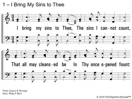 1. I bring my sins to Thee, The sins I cannot count, That all may cleansed be In Thy once opened fount: I bring them, Savior, all to Thee; The burden is.