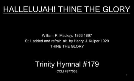 HALLELUJAH! THINE THE GLORY William P. Mackay, 1863 1867 St.1 added and refrain alt. by Henry J. Kuiper 1929 THINE THE GLORY Trinity Hymnal #179 CCLI #977558.