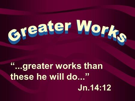 """...greater works than these he will do..."" Jn.14:12."