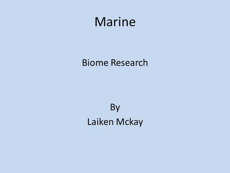 Marine Biome Research By Laiken Mckay. Marine Geography & Climate Location: The Pacific, Atlantic, Indian, Arctic, and Southern. Description: Very Salty,