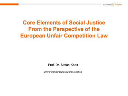 Core Elements of Social Justice From the Perspective of the European Unfair Competition Law Prof. Dr. Stefan Koos Universität der Bundeswehr München.