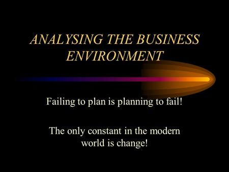 ANALYSING THE BUSINESS ENVIRONMENT Failing to plan is planning to fail! The only constant in the modern world is change!