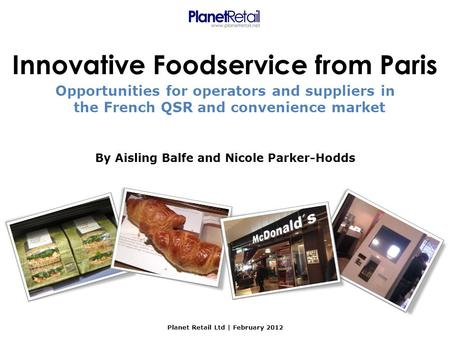 By Aisling Balfe and Nicole Parker-Hodds Planet Retail Ltd | February 2012 Innovative Foodservice from Paris Opportunities for operators and suppliers.