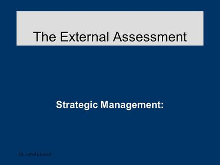 Dr. Sayed Elsayed The External Assessment Strategic Management: