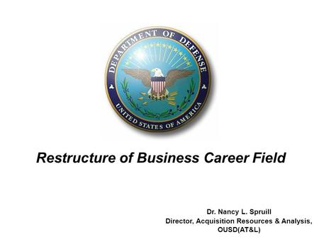 1 Dr. Nancy L. Spruill Director, Acquisition Resources & Analysis, OUSD(AT&L) Restructure of Business Career Field.