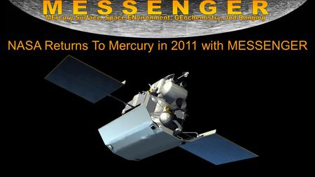 NASA Returns To Mercury in 2011 with MESSENGER. This is the first mission to Mercury since Mariner 10 in 1975 It will fully map the entire surface of.